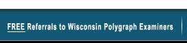 Free Referrals to Wisconsin Polygraph Examiners